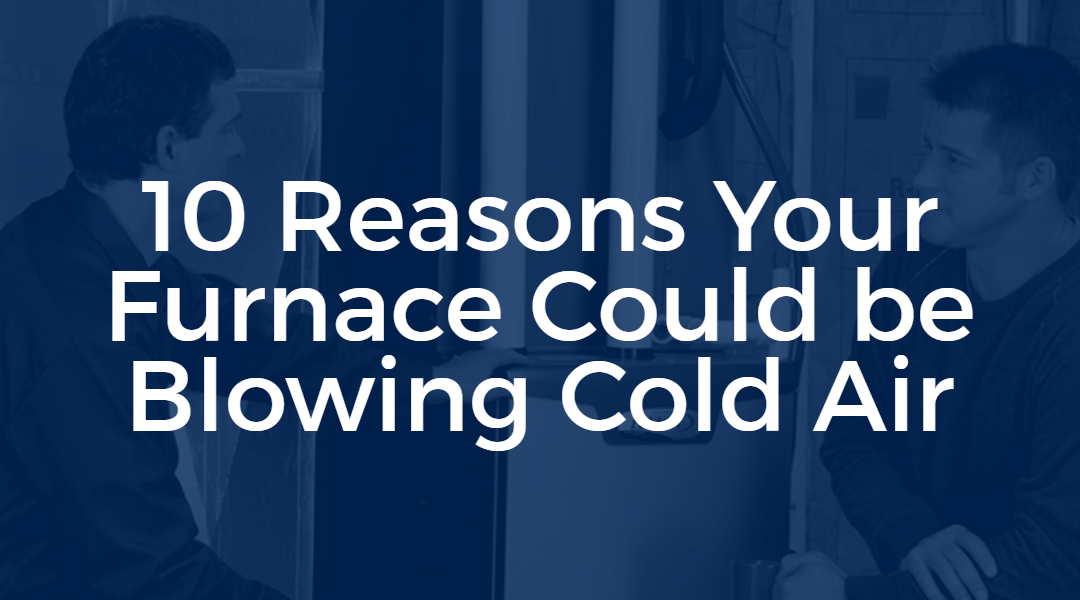 10 Reasons Your Furnace Could be Blowing Cold Air