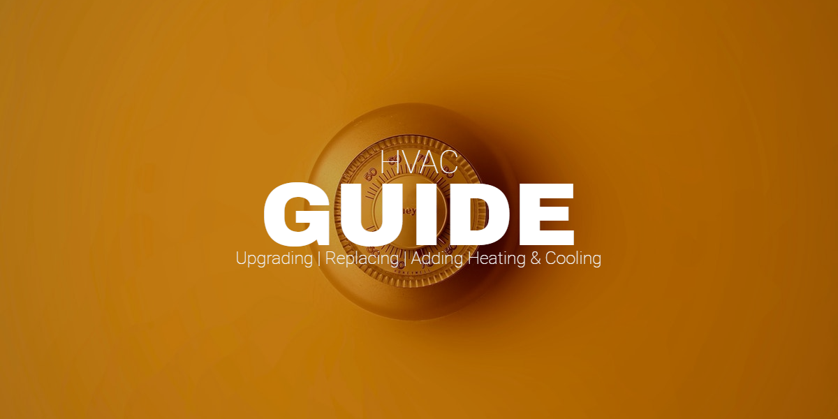 HVAC Guide: upgrading, replacing, or adding to their heating and/or cooling systems