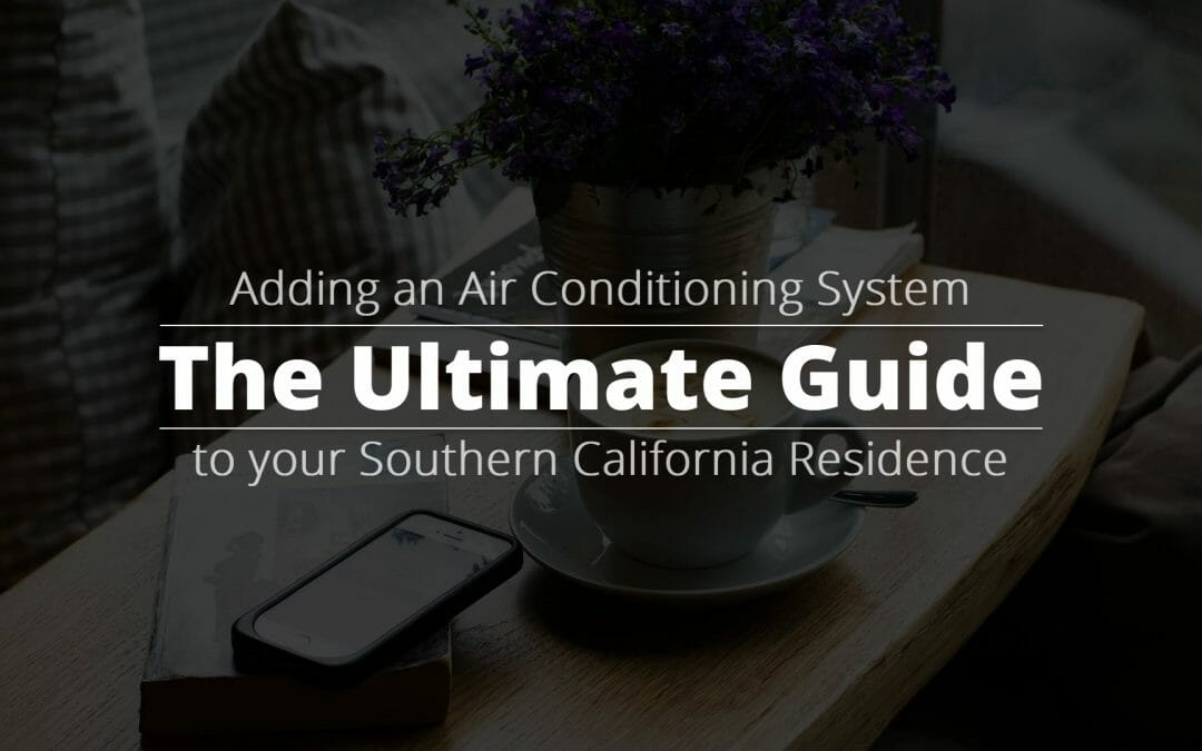 The Ultimate Guide to Adding an Air Conditioning System to your Southern California Residence