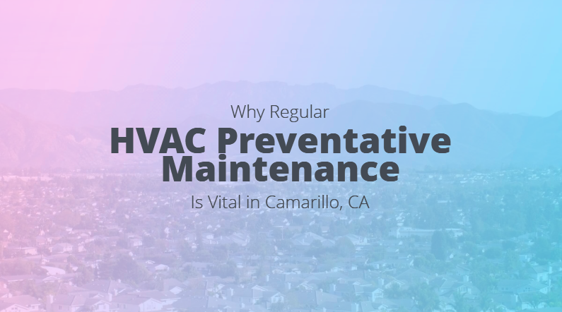 Why Regular HVAC Preventative Maintenance Is Vital in Camarillo, CA
